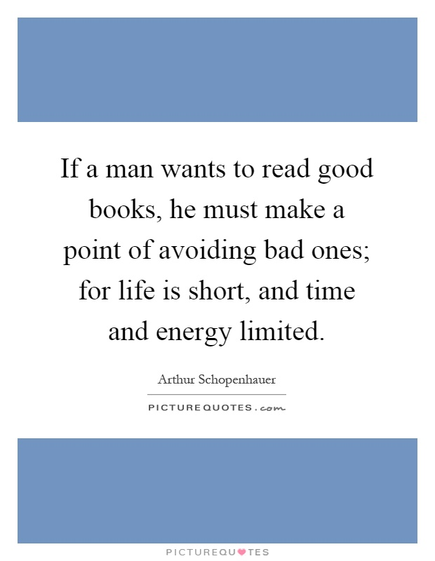 If a man wants to read good books, he must make a point of avoiding bad ones; for life is short, and time and energy limited Picture Quote #1