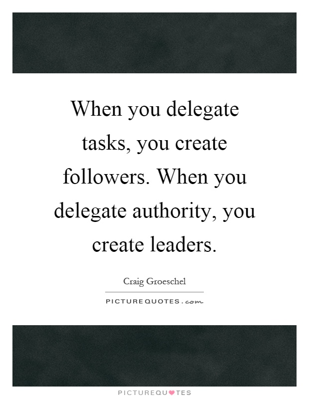 When you delegate tasks, you create followers. When you delegate authority, you create leaders Picture Quote #1