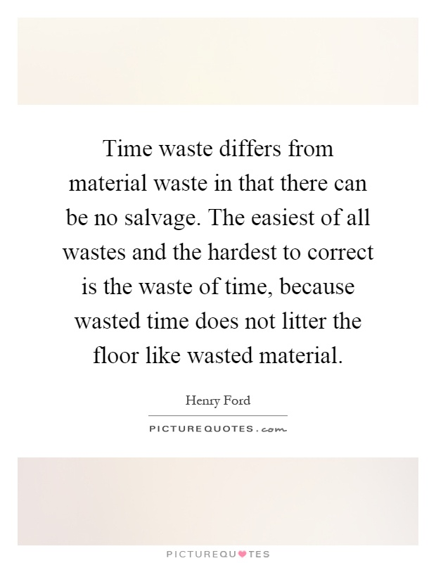 Time waste differs from material waste in that there can be no salvage. The easiest of all wastes and the hardest to correct is the waste of time, because wasted time does not litter the floor like wasted material Picture Quote #1