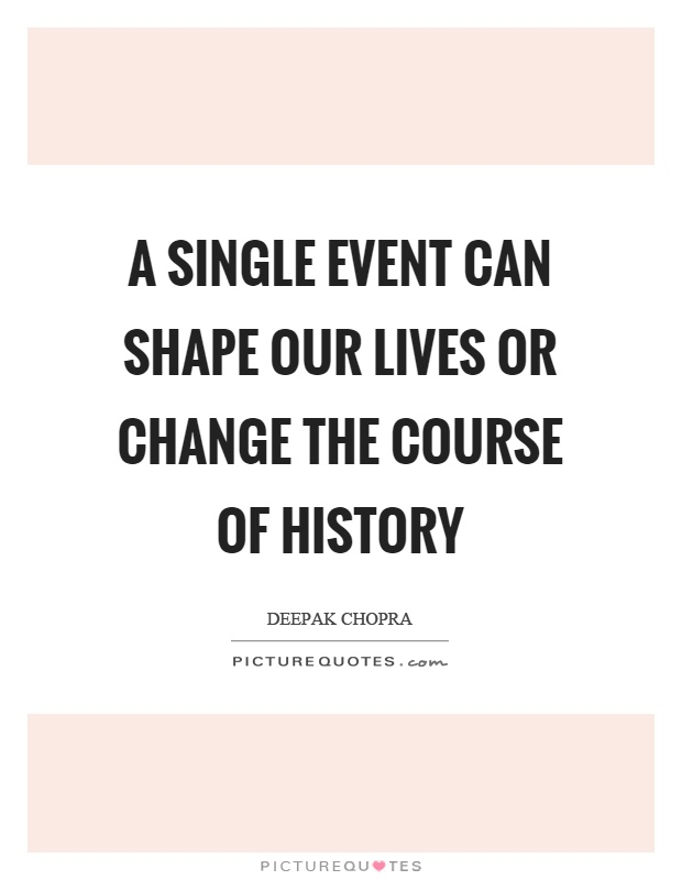 A single event can shape our lives or change the course of history Picture Quote #1