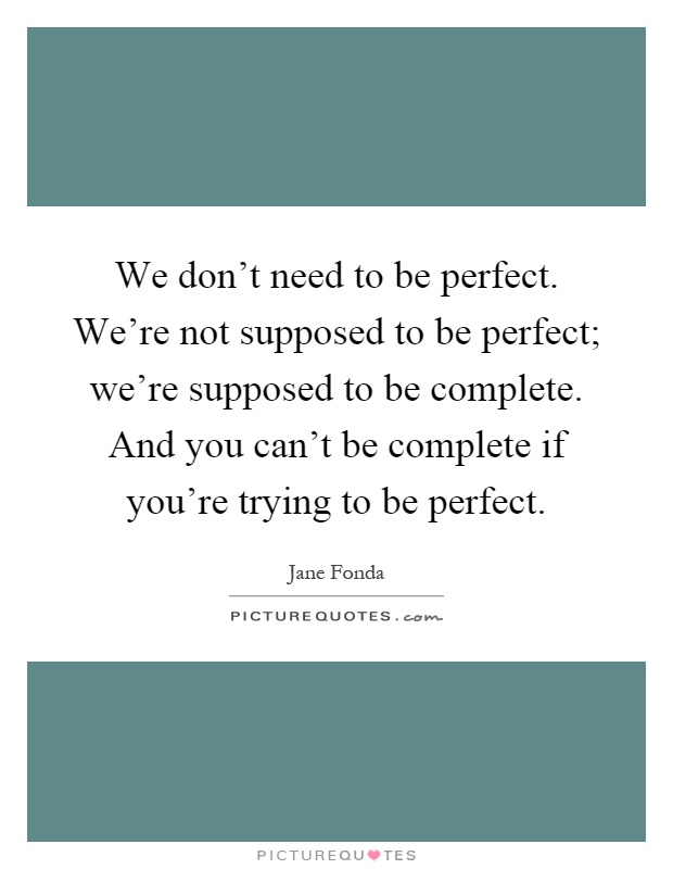 We don't need to be perfect. We're not supposed to be perfect; we're supposed to be complete. And you can't be complete if you're trying to be perfect Picture Quote #1