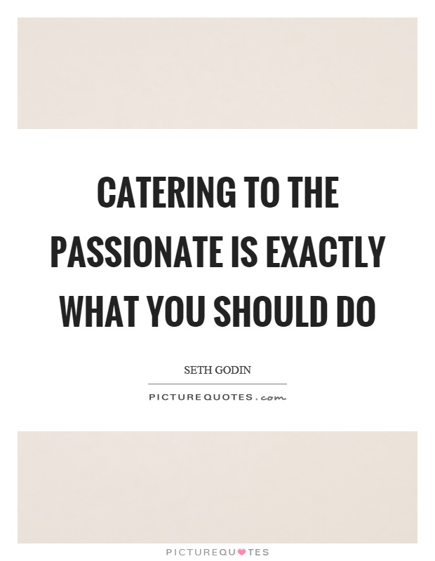 Catering to the passionate is exactly what you should do Picture Quote #1