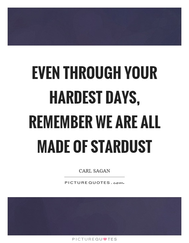 Even through your hardest days, remember we are all made of stardust Picture Quote #1