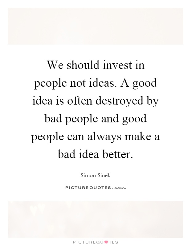 We should invest in people not ideas. A good idea is often destroyed by bad people and good people can always make a bad idea better Picture Quote #1