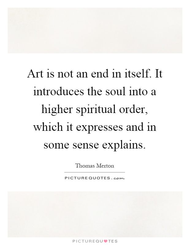 Art is not an end in itself. It introduces the soul into a higher spiritual order, which it expresses and in some sense explains Picture Quote #1