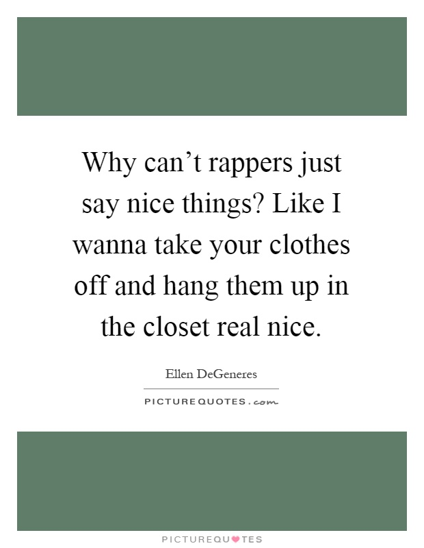 Why can't rappers just say nice things? Like I wanna take your clothes off and hang them up in the closet real nice Picture Quote #1