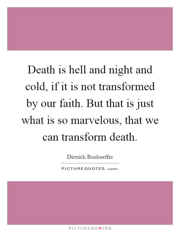 Death is hell and night and cold, if it is not transformed by our faith. But that is just what is so marvelous, that we can transform death Picture Quote #1