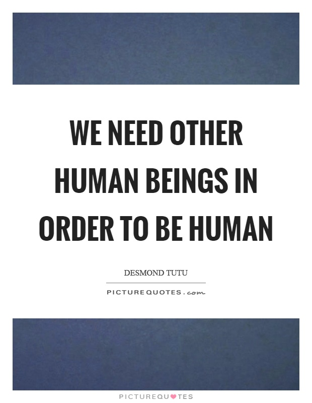 We need other human beings in order to be human Picture Quote #1