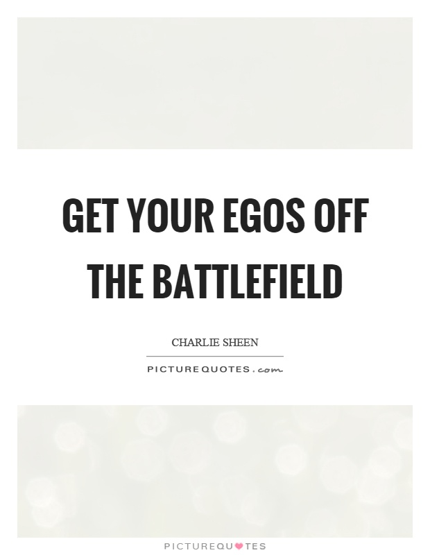 Get your egos off the battlefield Picture Quote #1