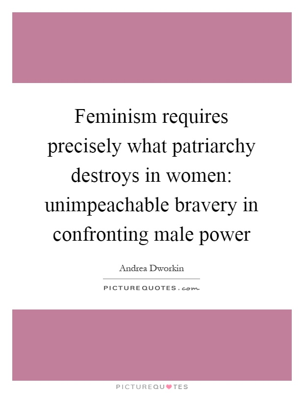 Feminism requires precisely what patriarchy destroys in women: unimpeachable bravery in confronting male power Picture Quote #1