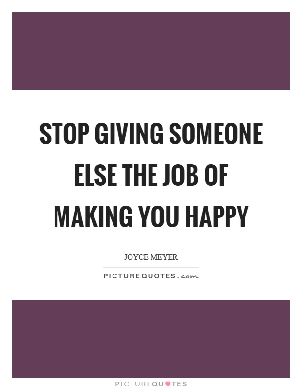 Stop giving someone else the job of making you happy Picture Quote #1