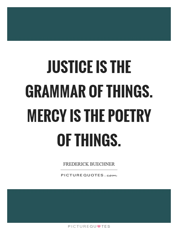 Justice is the grammar of things. Mercy is the poetry of things Picture Quote #1