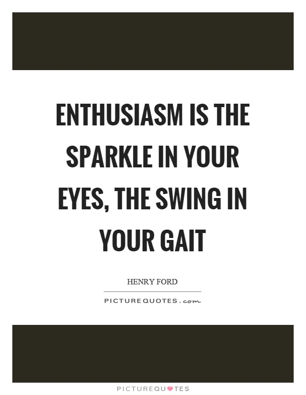 Enthusiasm is the sparkle in your eyes, the swing in your gait Picture Quote #1