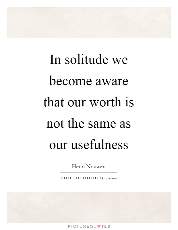 In solitude we become aware that our worth is not the same as our usefulness Picture Quote #1