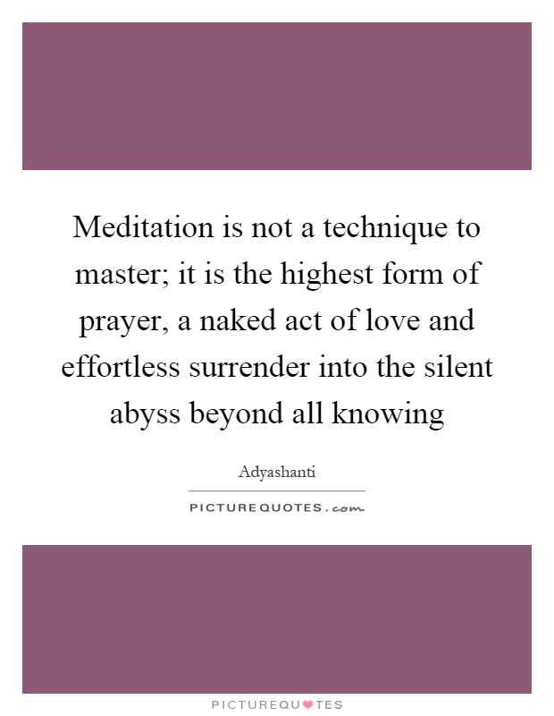 Meditation is not a technique to master; it is the highest form of prayer, a naked act of love and effortless surrender into the silent abyss beyond all knowing Picture Quote #1