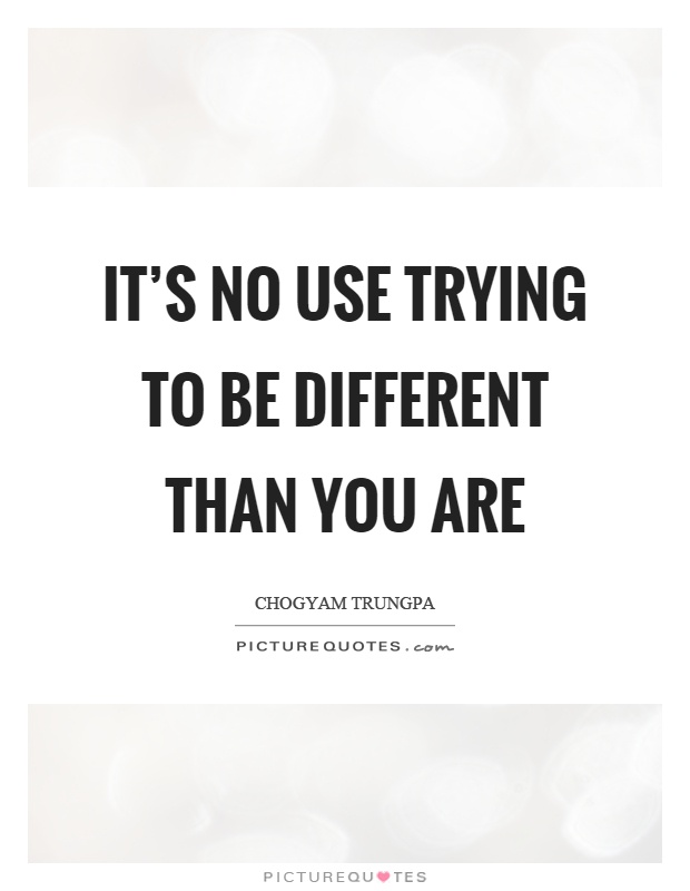 It's no use trying to be different than you are Picture Quote #1