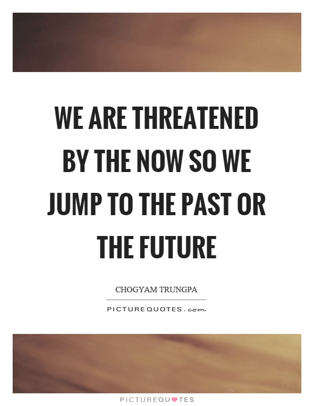 We are threatened by the now so we jump to the past or the future Picture Quote #1