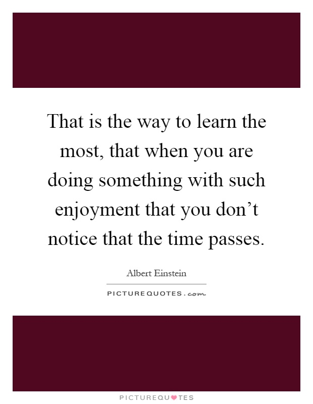 That is the way to learn the most, that when you are doing something with such enjoyment that you don't notice that the time passes Picture Quote #1