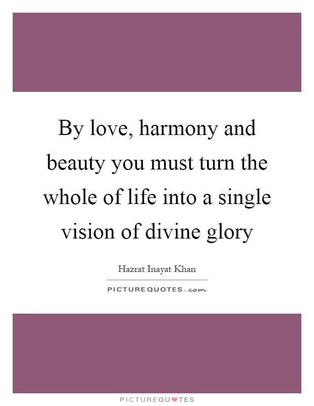 By love, harmony and beauty you must turn the whole of life into a single vision of divine glory Picture Quote #1