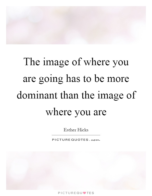 The image of where you are going has to be more dominant than the image of where you are Picture Quote #1