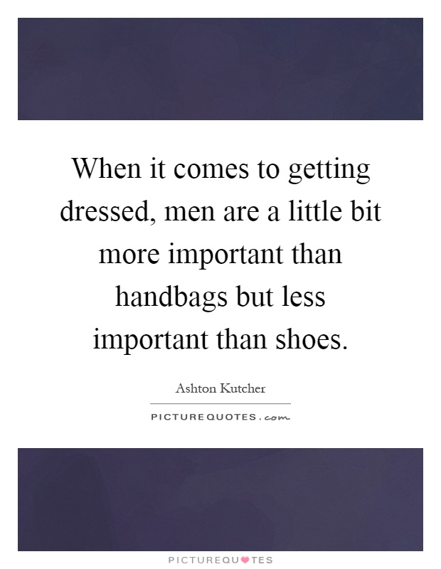 When it comes to getting dressed, men are a little bit more important than handbags but less important than shoes Picture Quote #1
