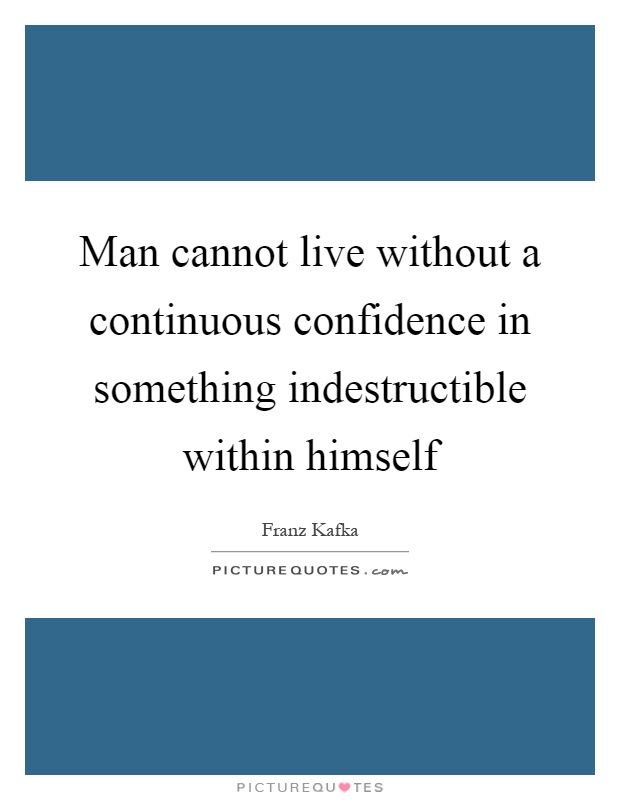 Man cannot live without a continuous confidence in something indestructible within himself Picture Quote #1