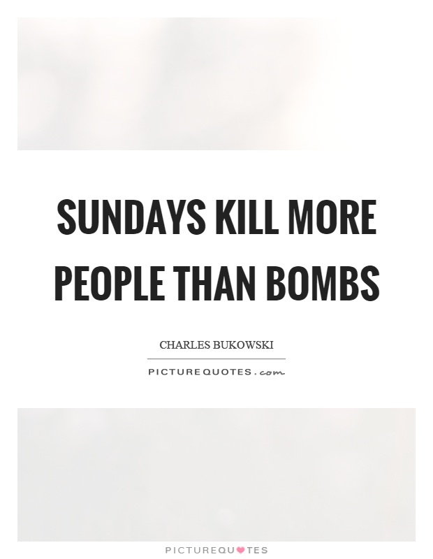 Sundays kill more people than bombs Picture Quote #1