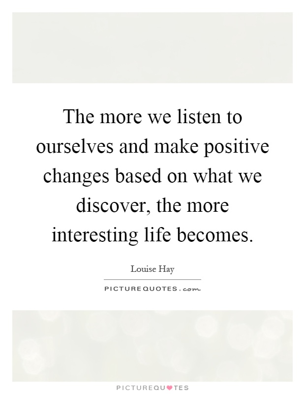 The more we listen to ourselves and make positive changes based on what we discover, the more interesting life becomes Picture Quote #1