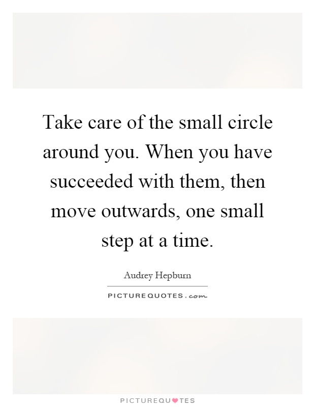 Take care of the small circle around you. When you have succeeded with them, then move outwards, one small step at a time Picture Quote #1