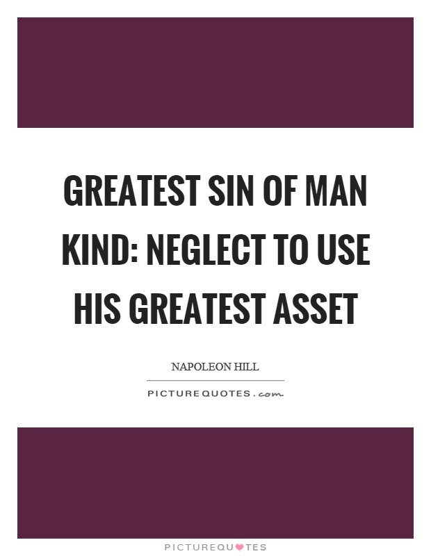 Greatest sin of man kind: neglect to use his greatest asset Picture Quote #1
