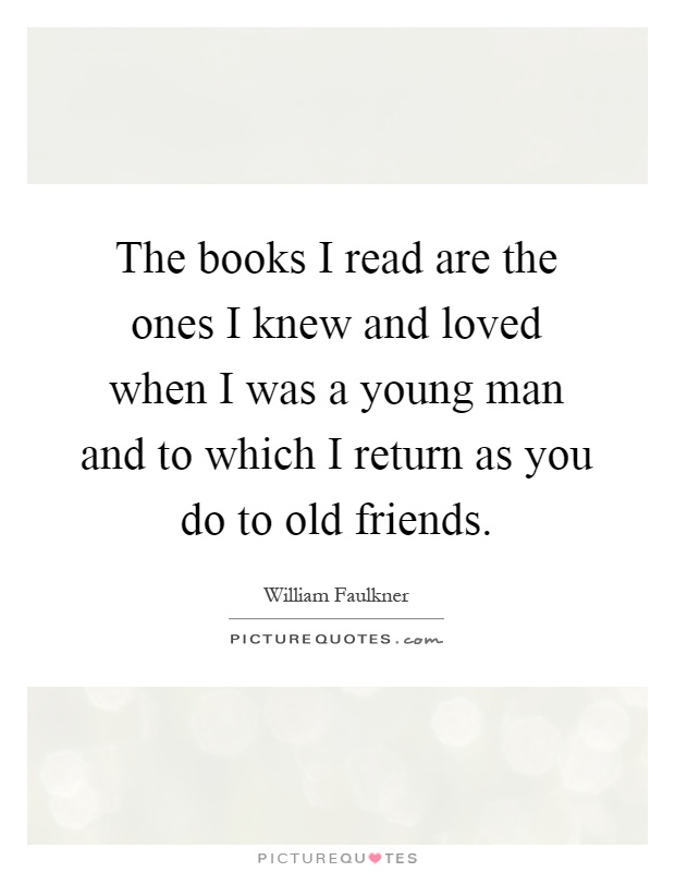 The books I read are the ones I knew and loved when I was a young man and to which I return as you do to old friends Picture Quote #1