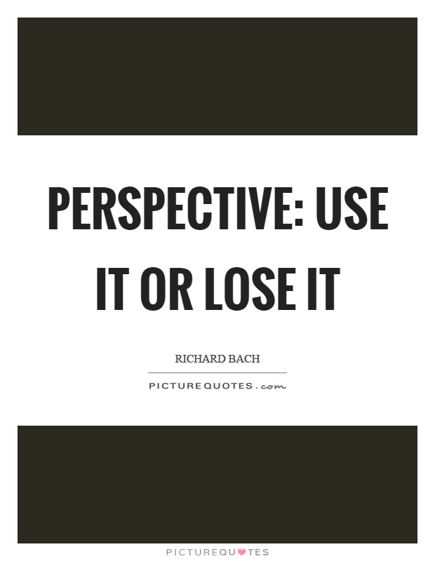 Perspective: use it or lose it Picture Quote #1