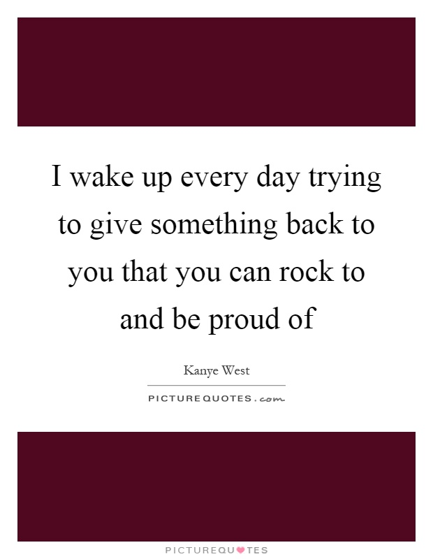 I wake up every day trying to give something back to you that you can rock to and be proud of Picture Quote #1