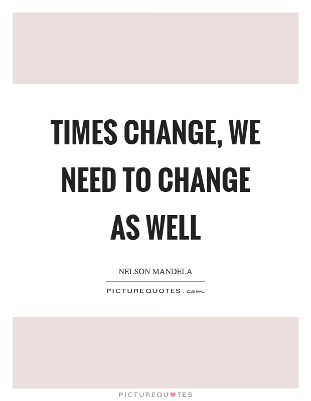Times change, we need to change as well Picture Quote #1