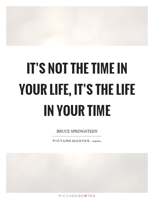 It's not the time in your life, it's the life in your time Picture Quote #1