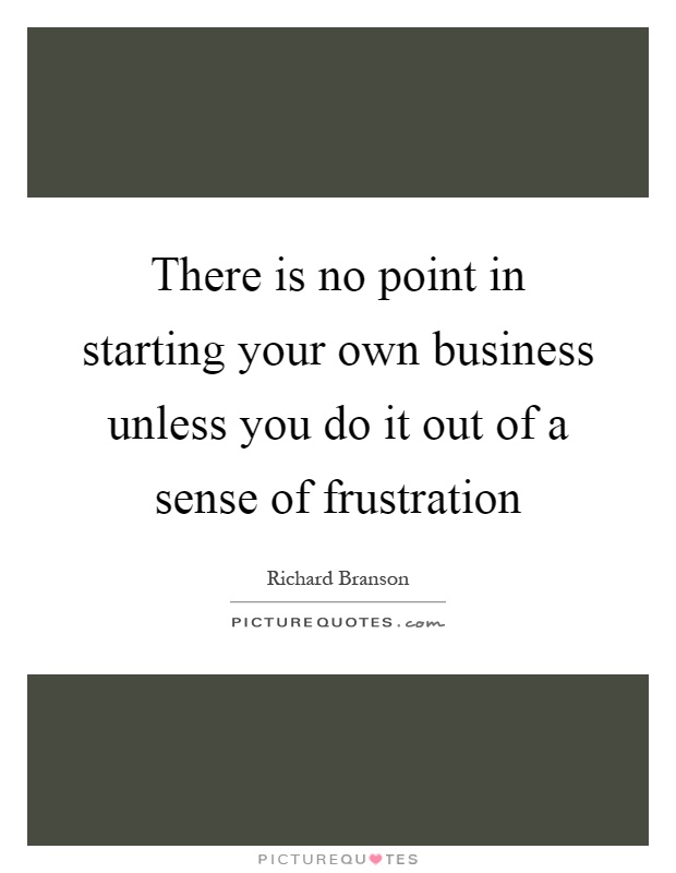 There is no point in starting your own business unless you do it out of a sense of frustration Picture Quote #1
