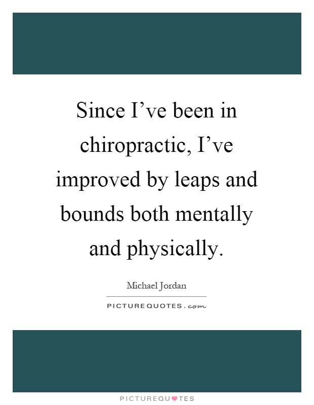 Since I've been in chiropractic, I've improved by leaps and bounds both mentally and physically Picture Quote #1