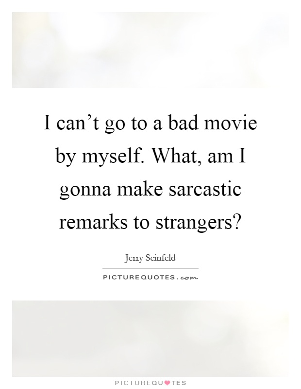 I can't go to a bad movie by myself. What, am I gonna make sarcastic remarks to strangers? Picture Quote #1