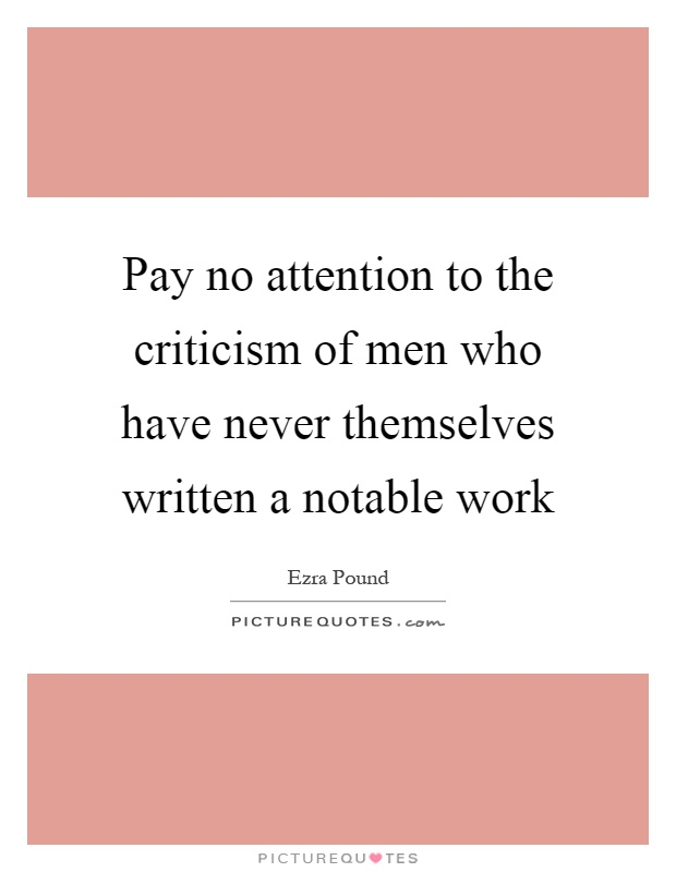 Pay no attention to the criticism of men who have never themselves written a notable work Picture Quote #1
