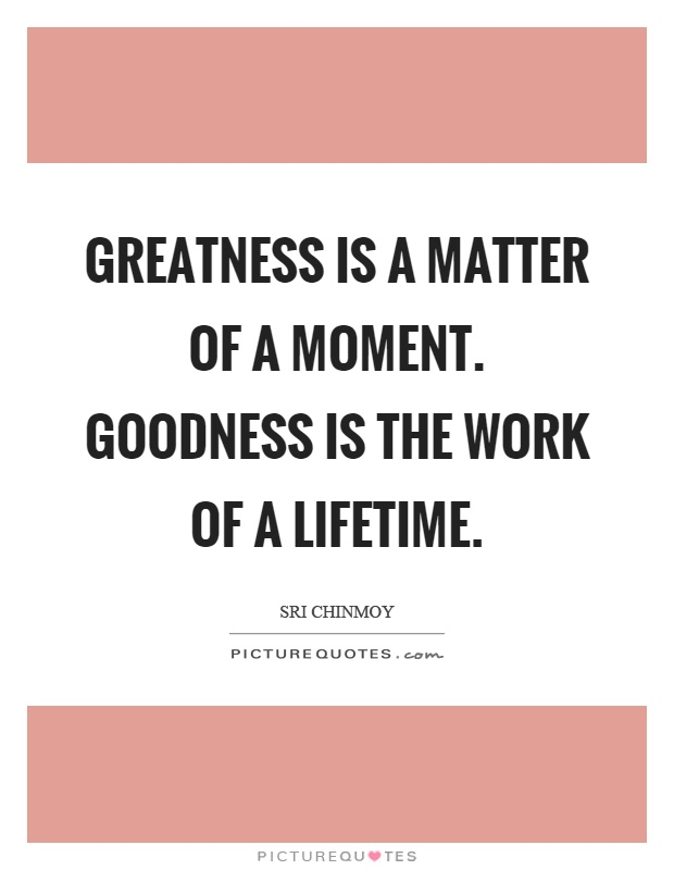 Greatness is a matter of a moment. Goodness is the work of a lifetime Picture Quote #1