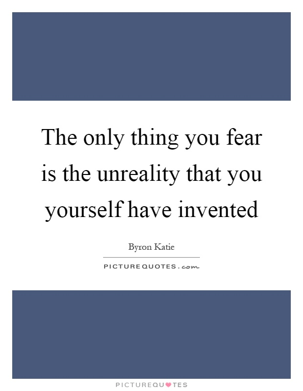 The only thing you fear is the unreality that you yourself have invented Picture Quote #1