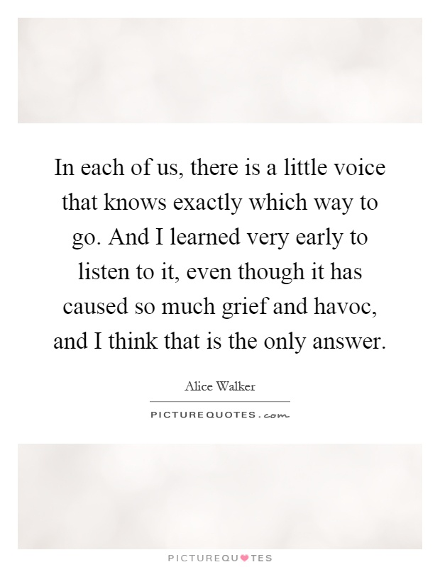 In each of us, there is a little voice that knows exactly which way to go. And I learned very early to listen to it, even though it has caused so much grief and havoc, and I think that is the only answer Picture Quote #1