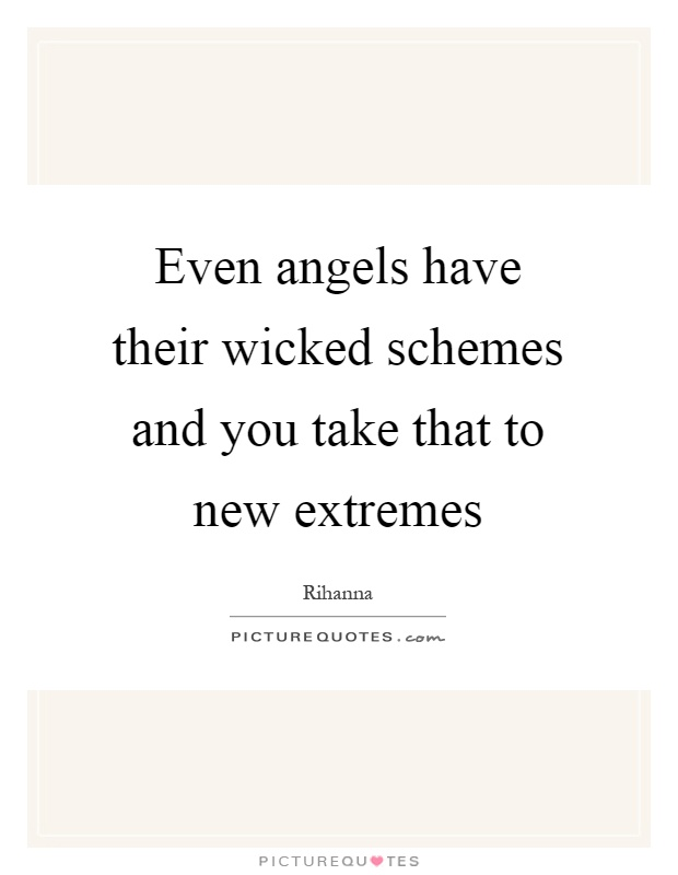 Even angels have their wicked schemes and you take that to new extremes Picture Quote #1