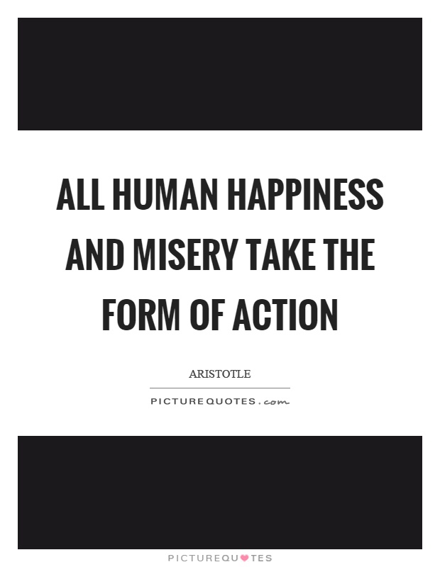 All human happiness and misery take the form of action Picture Quote #1