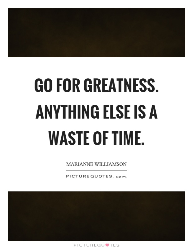 Go for greatness. Anything else is a waste of time Picture Quote #1