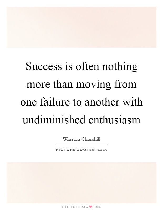 Success is often nothing more than moving from one failure to another with undiminished enthusiasm Picture Quote #1