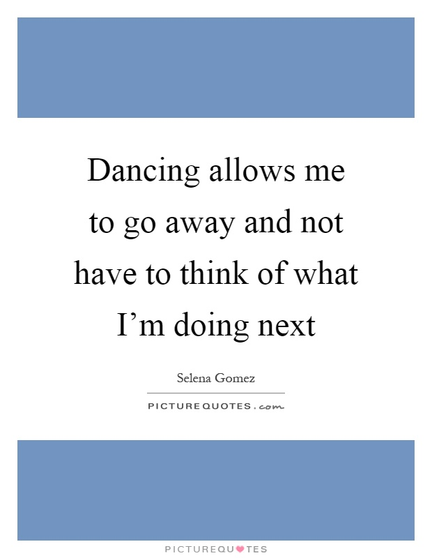 Dancing allows me to go away and not have to think of what I'm doing next Picture Quote #1