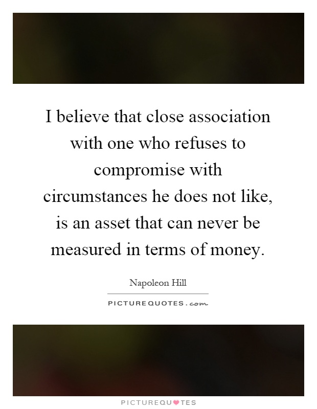I believe that close association with one who refuses to compromise with circumstances he does not like, is an asset that can never be measured in terms of money Picture Quote #1