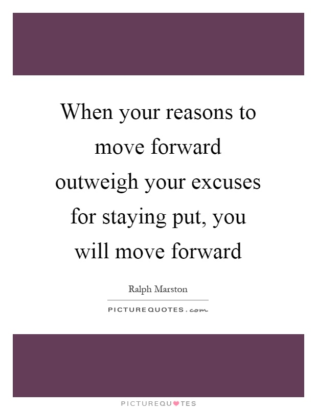 When your reasons to move forward outweigh your excuses for staying put, you will move forward Picture Quote #1