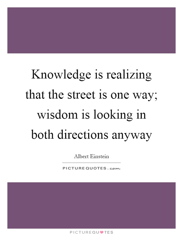 Knowledge is realizing that the street is one way; wisdom is looking in both directions anyway Picture Quote #1